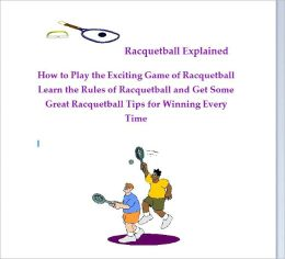 Racquetball Explained: How to Play the Exciting Game of Racquetball. Learn the Rules of Racquetball and Get the Best Racquetball Tips for Beating Your Opponent Every Time