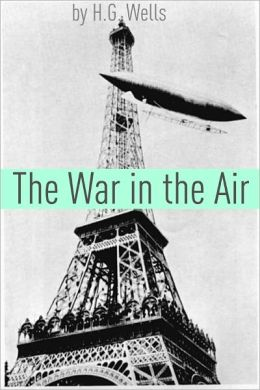 The War in the Air (Includes biography about the life and times of H.G. Wells)