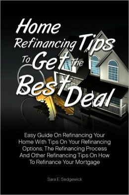 Home Refinancing Tips To Get The Best Deal: Easy Guide On Refinancing Your Home With Tips On Your Refinancing Options, The Refinancing Process And Other Refinancing Tips On How To Refinance Your Mortgage