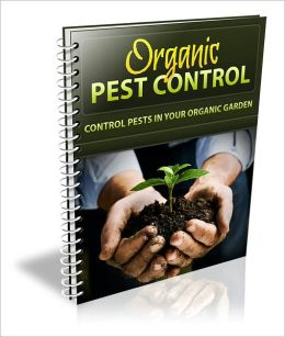 Organic Pest Control: Discover How To Control Pests In Your Organic Gardening And Minimize The Risks!