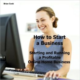How to Start a Business: Starting and Running a Profitable Online Home Business