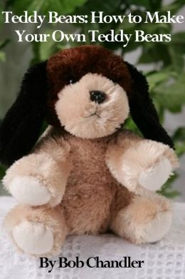 Teddy Bears: How to Make Your Own Teddy Bears