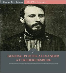 General Edward Porter Alexander at Fredericksburg: Letters to the Southern Historical Society (Illustrated)