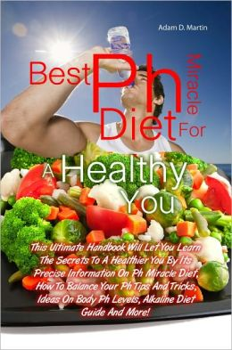 Best Ph Miracle Diet For A Healthy You: This Ultimate Handbook Will Let You Learn The Secrets To A Healthier You By Its Precise Information On Ph Miracle Diet, How To Balance Your Ph Tips And Tricks, Ideas On Body Ph Levels, Alkaline Diet Guide And More!