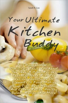 Your Ultimate Kitchen Buddy: This Handbook Will Definitely Teach You About The Ideal Kitchen Recipes That You Need, Plus The Various Importance Of Elements In Food, Making Soup Tips, Best Macaroni And Cheese Recipe, Healthy Salmon Recipes And More!
