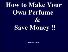 How to Make Your Own Perfume and Save Money!