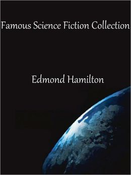 Famous Science Fiction Collection of Edmond Hamilton: The Door into Infinity, The Man Who Saw the Future, The Man Who Evolved, City at World's End, The Legion of Lazarus, The World with a Thousand Moons, and More