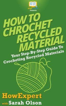 How To Crochet Recycled Materials - Your Step-By-Step Guide To Crocheting Recycled Materials
