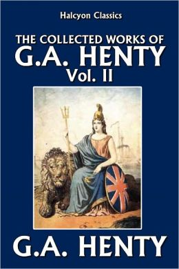 The Collected Works of G.A. Henty Vol. II