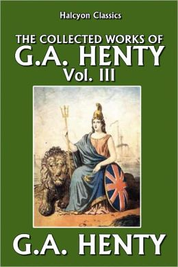 The Collected Works of G.A. Henty Vol. III