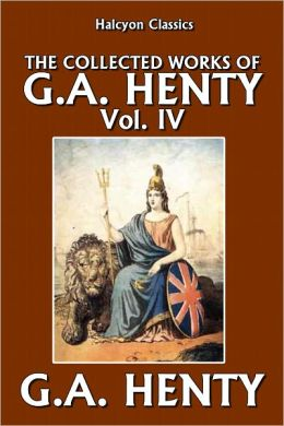 The Collected Works of G.A. Henty Vol. IV