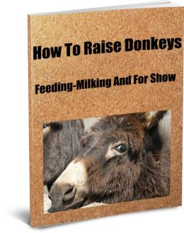 How To Raise Donkeys-Feeding-Milking And For Show