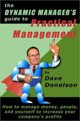 The Dynamic Managers Guide To Practical Management: How To Manage Money, People, And Yourself To Increase Your Company Profits