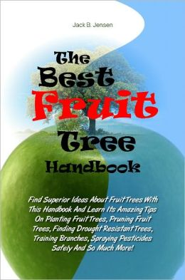 The Best Fruit Tree Handbook: Find Superior Ideas About Fruit Trees With This Handbook And Learn Its Amazing Tips On Planting Fruit Trees, Pruning Fruit Trees, Finding Drought Resistant Trees, Training Branches, Spraying Pesticides Safely And So Much More