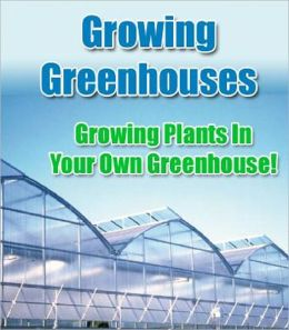 Greenhouse Growing: Growing Plants in your Own Greenhouse
