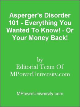 Asperger's Disorder 101 - Everything You Wanted To Know! - Or Your Money Back!