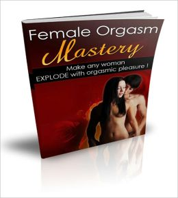 Female Orgasm Mastery: Get Any Woman To Explode With Pure Pleasure!