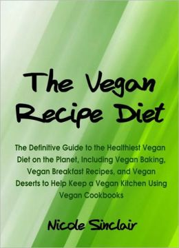 The Vegan Recipe Diet: The Definitive Guide to the Healthiest Vegan Diet on the Planet, Including Vegan Baking, Vegan Breakfast Recipes, and Vegan Deserts to Help Keep a Vegan Kitchen Using Vegan Cookbooks