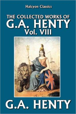 The Collected Works of G.A. Henty Vol. VIII