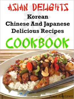 Asian Delights Korean, Chinese And Japanese Delicious Recipes Cookbook