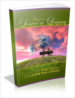 How To Leave A Legacy: Find That Inner Voice And Fulfill Your Calling!
