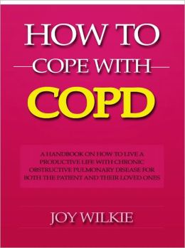 How to Cope with COPD - A Handbook on How to Live a Productive Life With Chronic Obstructive Pulmonary Disease for Both the Patient and Their Loved Ones