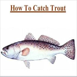 Knowledge and Know How to Catch Trout