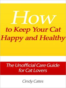 How to Keep Your Cat Happy and Healthy - The Unofficial Care Guide for Cat Lovers