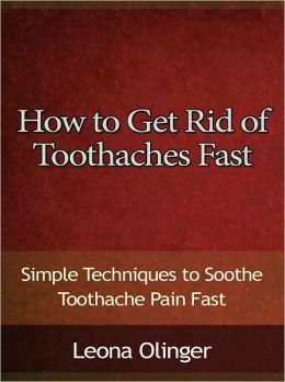 How to Get Rid of Toothaches Fast - Simple Techniques to Soothe Toothache Pain Fast