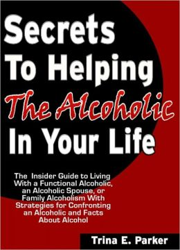 Secrets to Helping the Alcoholic in Your Life: The Insider Guide to Living With a Functional Alcoholic, an Alcoholic Spouse, or Family Alcoholism With Strategies for Confronting an Alcoholic and Facts About Alcohol