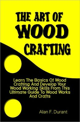 The Art of Wood Crafting:Learn The Basics Of Wood Crafting And Develop Your Wood Working Skills From This Ultimate Guide To Wood Works And Crafts