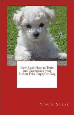 New Book How to Train and Understand your Bichon Frise Puppy or Dog