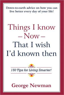 Things I know Now That I wish I'd known then: 150 Tips for Living Smarter!