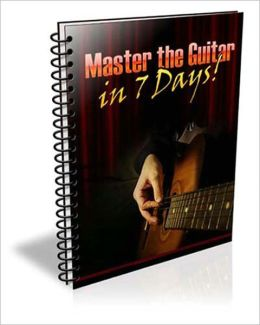 Master the Guitar in 7 Days: The Ultimate Guitar Guide Now Available Specifically Tailored for the Guitar Newbie With Plenty of Visual Aids!