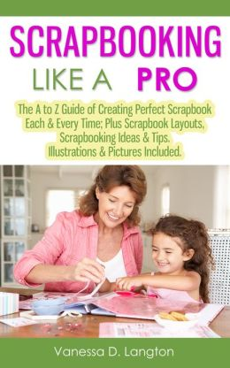 Scrapbooking Like A Pro: The A to Z Guide of Creating Perfect Scrapbook Each & Every Time; Plus Scrapbook Layouts, Scrapbooking Ideas & Tips. Illustrations & Pictures Included.