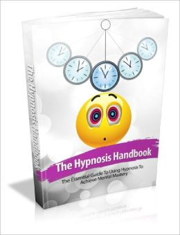 The Hypnosis Handbook Dramatically Improve Your Quality Of Life Today Through Hypnosis!