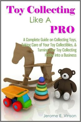 Toy Collecting Like A Pro: A Complete Guide on Collecting Toys & Memorabilia, Taking Care of Your Toy Collectibles, & Turning Your Toy Collecting Hobby into a Business