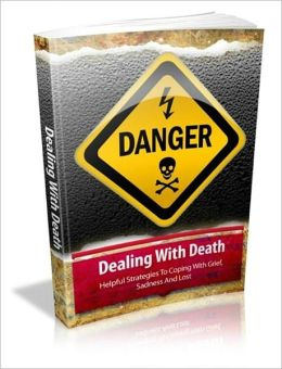 Dealing With Death: Helpful Strategies To Coping With Grief, Sadness And Loss