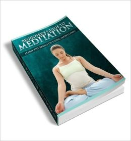 Beginners Guide To Meditation: The Guide To Self Enlightment!