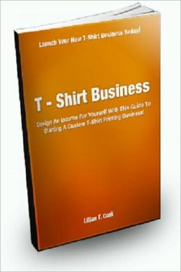 T-Shirt Business; Design An Income For Yourself With This Guide To Starting a Custom T-Shirt Printing Business!