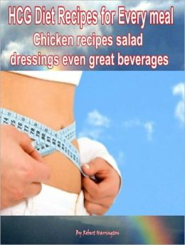 HCG Diet Recipes for Every meal: Chicken recipes salad dressings even great beverages