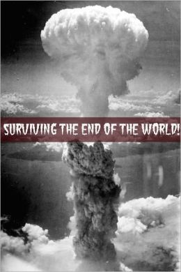 Surviving the End of the World: The Beginners Guide to Surviving Just About Any Disaster!
