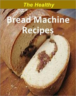 The Healthy Bread Machine Recipes: Over 200 Low-Fat Healthy bread recipes cookbook