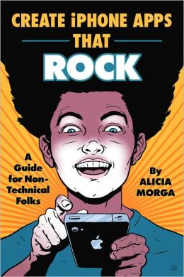 Create iPhone Apps That Rock: A Guide for Non-Technical Folks