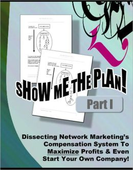 SHOW ME THE PLAN! Part 1 - Dissecting Network Marketing Compensation System To Maximize Profits & Even Start Your Own Company! Those Who Fail to Plan, Plan to Fail, Terminology and Jargon You Cannot Live Without, and much more...