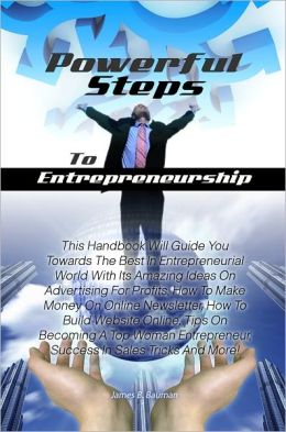 Powerful Steps To Entrepreneurship: This Handbook Will Guide You Towards The Best In Entrepreneurial World With Its Amazing Ideas On Advertising For Profits, How To Make Money On Online Newsletter, How To Build Website Online, Tips On Becoming A Top Woman