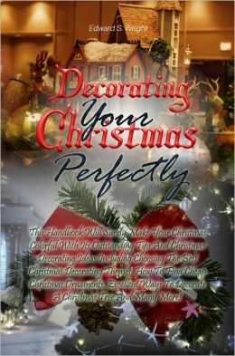 Decorating Your Christmas Perfectly: This Handbook Will Surely Make Your Christmas Colorful With Its Outstanding Tips And Christmas Decorating Ideas Including Choosing The Best Christmas Decorating Themes, How To Find Cheap Christmas Ornaments, Excellent