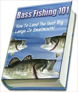 Bass Fishing 101 - Knowledge and Know How to Catch the Next Big One!