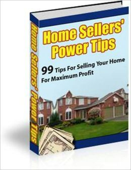 99 Tips for Selling Your Home for Maximum Profit - Home Seller's Power Tips