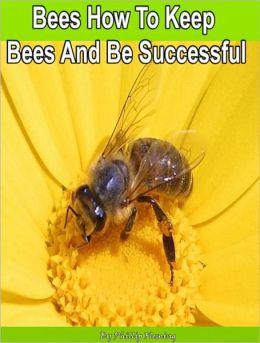 Bees How To Keep Bees And Be Successful: